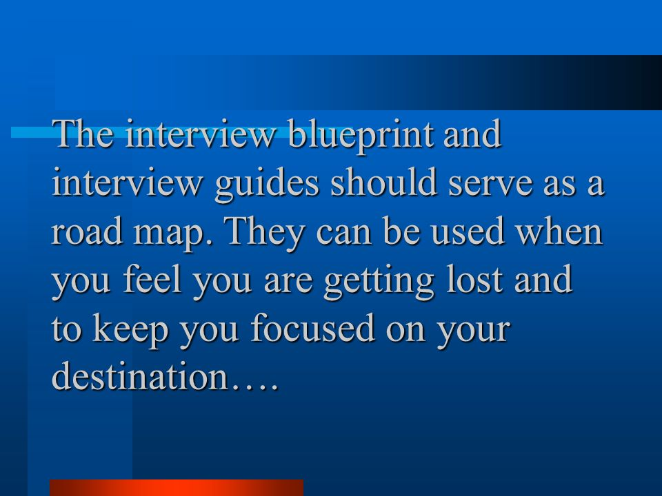 The interview blueprint and interview guides should serve as a road map.
