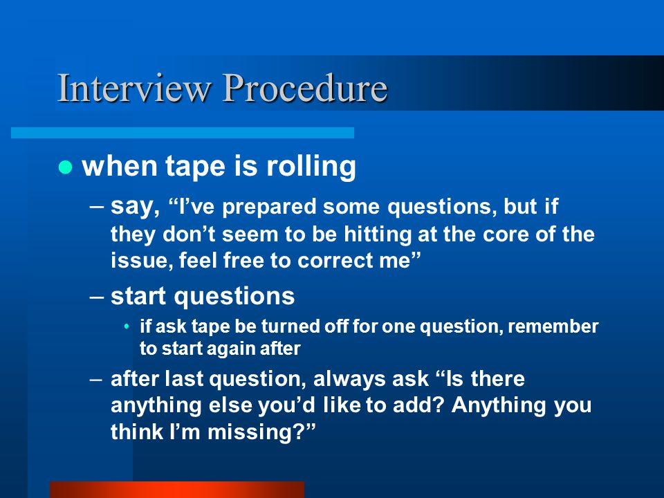 Interview Procedure when tape is rolling –say, I've prepared some questions, but if they don't seem to be hitting at the core of the issue, feel free to correct me –start questions if ask tape be turned off for one question, remember to start again after –after last question, always ask Is there anything else you'd like to add.