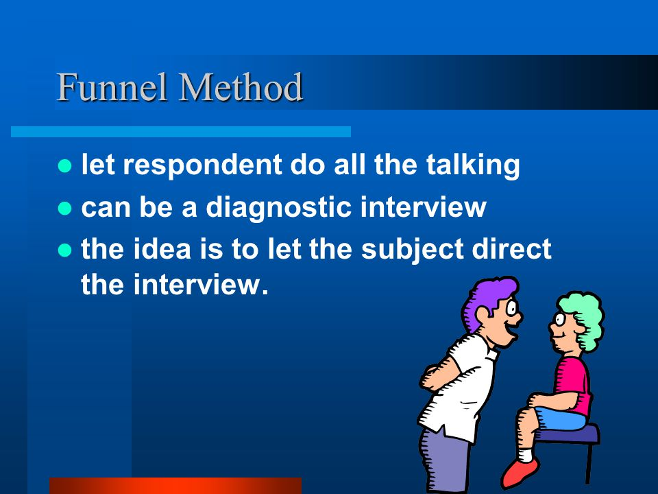 Funnel Method let respondent do all the talking can be a diagnostic interview the idea is to let the subject direct the interview.
