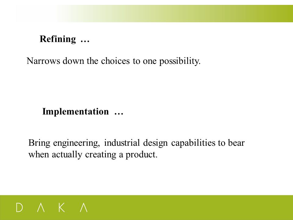 Refining … Narrows down the choices to one possibility. Implementation … Bring engineering, industrial design capabilities to bear when actually creat