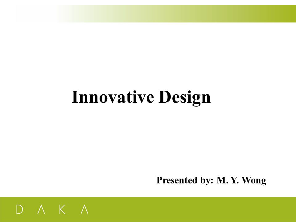 Innovative Design Presented by: M. Y. Wong