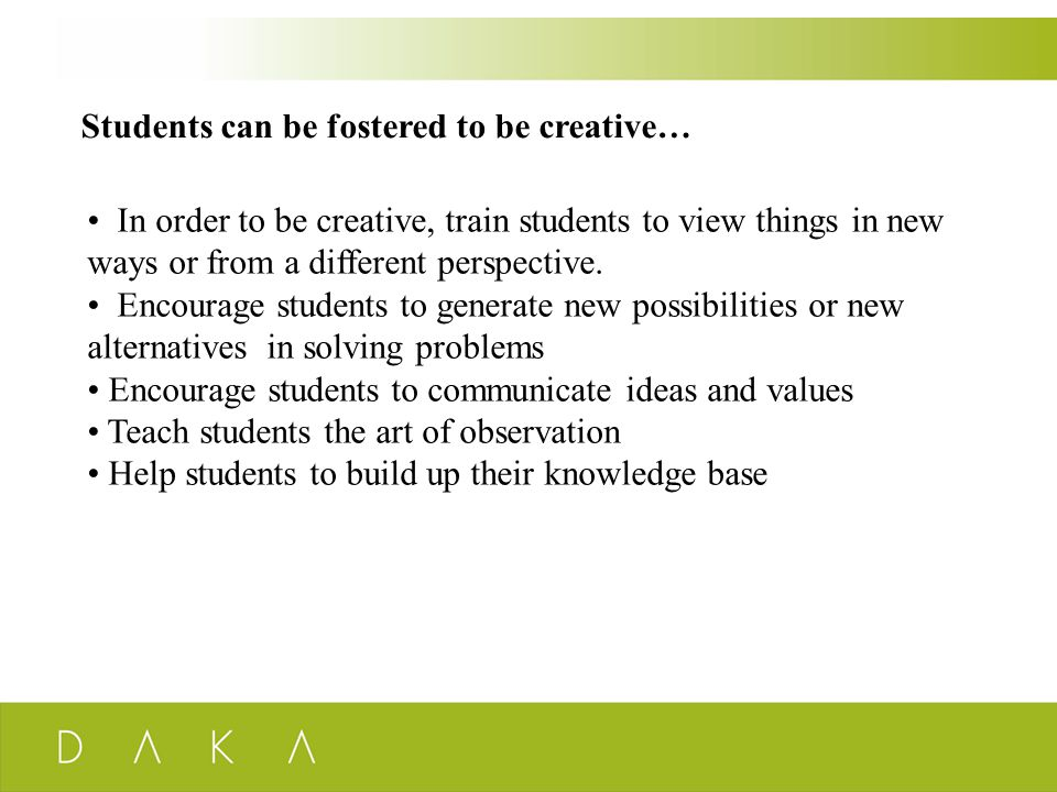 Students can be fostered to be creative… In order to be creative, train students to view things in new ways or from a different perspective. Encourage