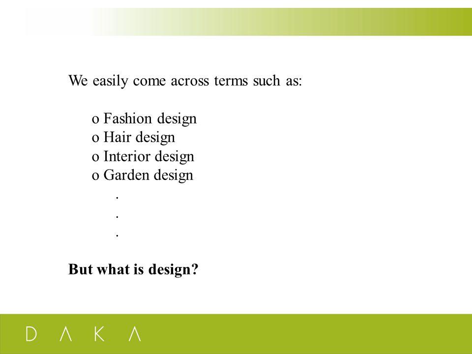 We easily come across terms such as: o Fashion design o Hair design o Interior design o Garden design. But what is design?