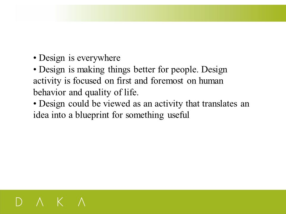 Design is everywhere Design is making things better for people. Design activity is focused on first and foremost on human behavior and quality of life