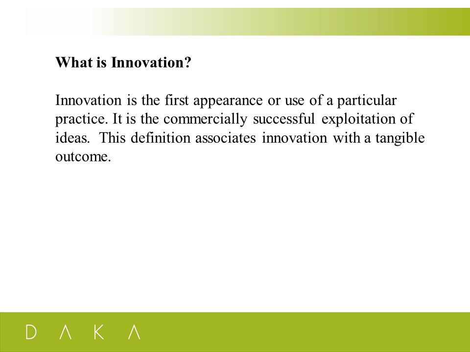 What is Innovation? Innovation is the first appearance or use of a particular practice. It is the commercially successful exploitation of ideas. This
