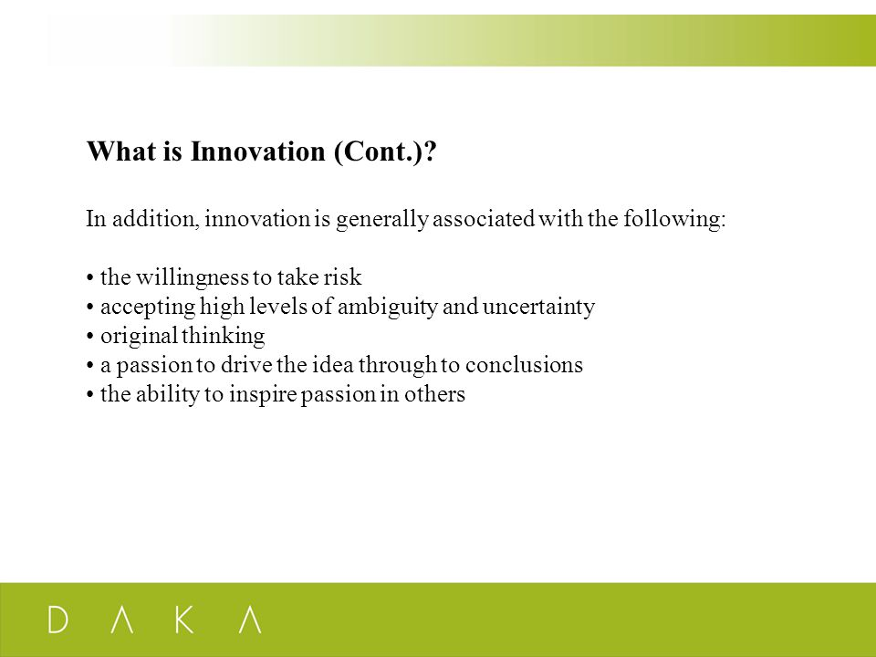 What is Innovation (Cont.)? In addition, innovation is generally associated with the following: the willingness to take risk accepting high levels of