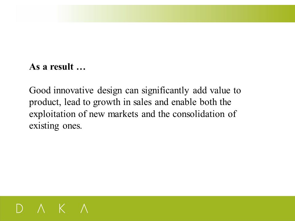 As a result … Good innovative design can significantly add value to product, lead to growth in sales and enable both the exploitation of new markets a