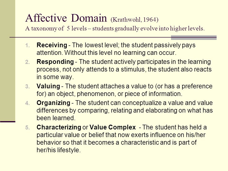 Affective Domain (Krathwohl, 1964) A taxonomy of 5 levels – students gradually evolve into higher levels.