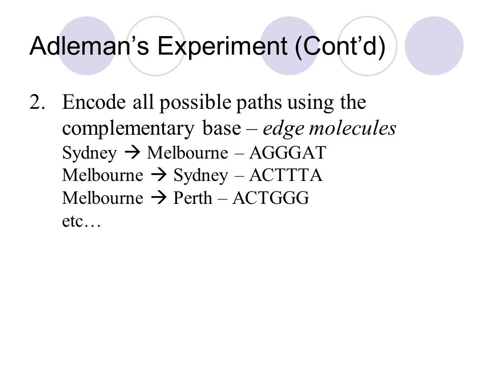 Adleman's Experiment (Cont'd) 2.Encode all possible paths using the complementary base – edge molecules Sydney  Melbourne – AGGGAT Melbourne  Sydney