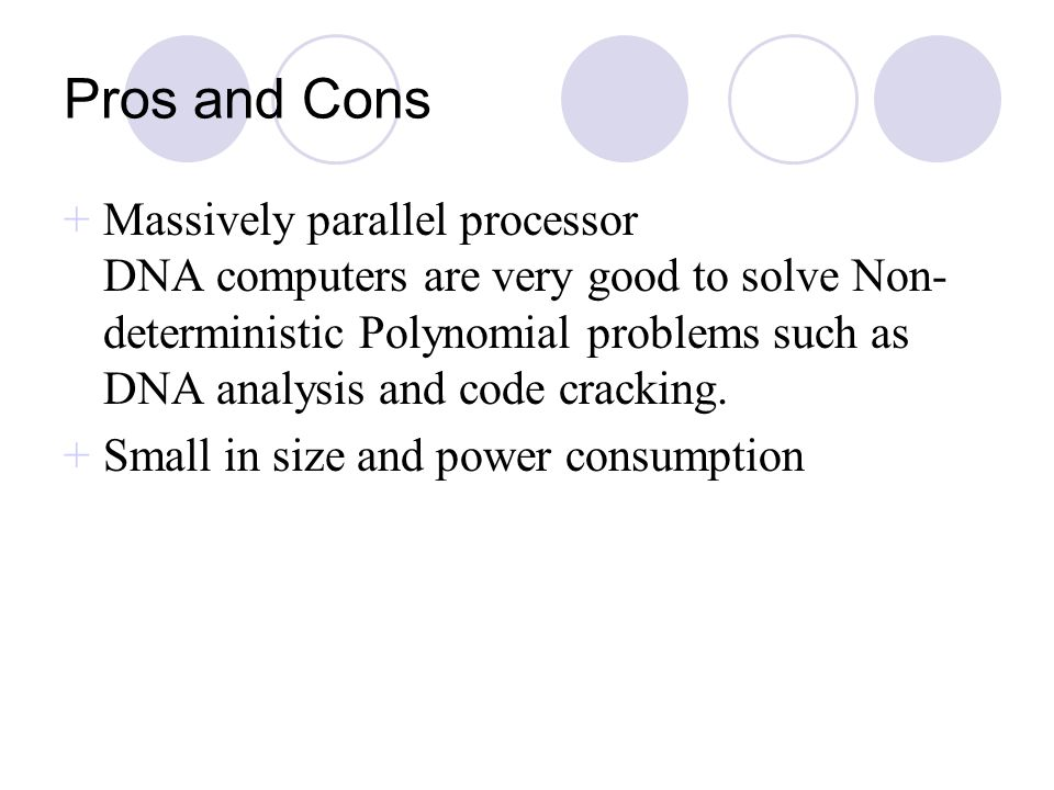 Pros and Cons +Massively parallel processor DNA computers are very good to solve Non- deterministic Polynomial problems such as DNA analysis and code
