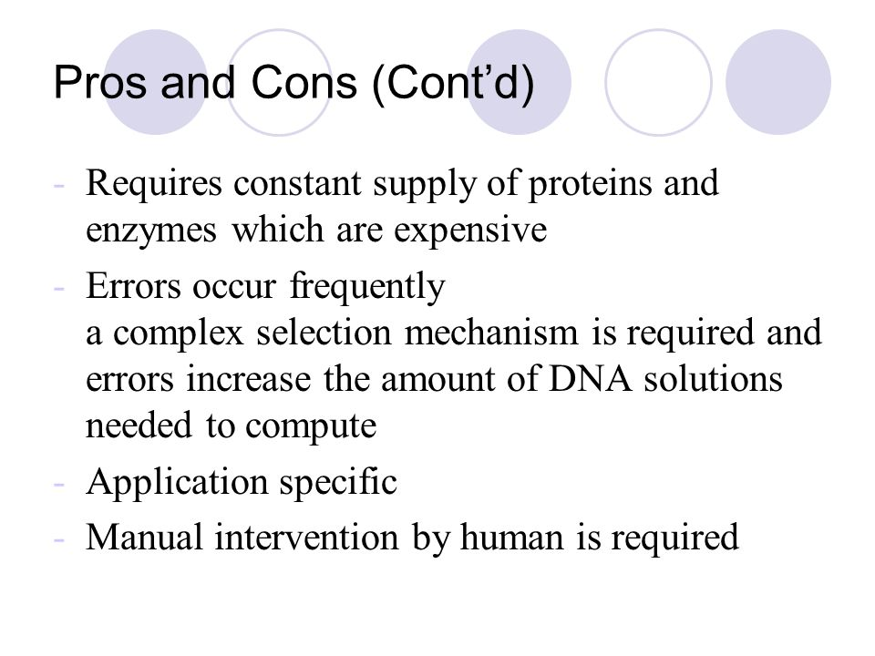 Pros and Cons (Cont'd) -Requires constant supply of proteins and enzymes which are expensive -Errors occur frequently a complex selection mechanism is