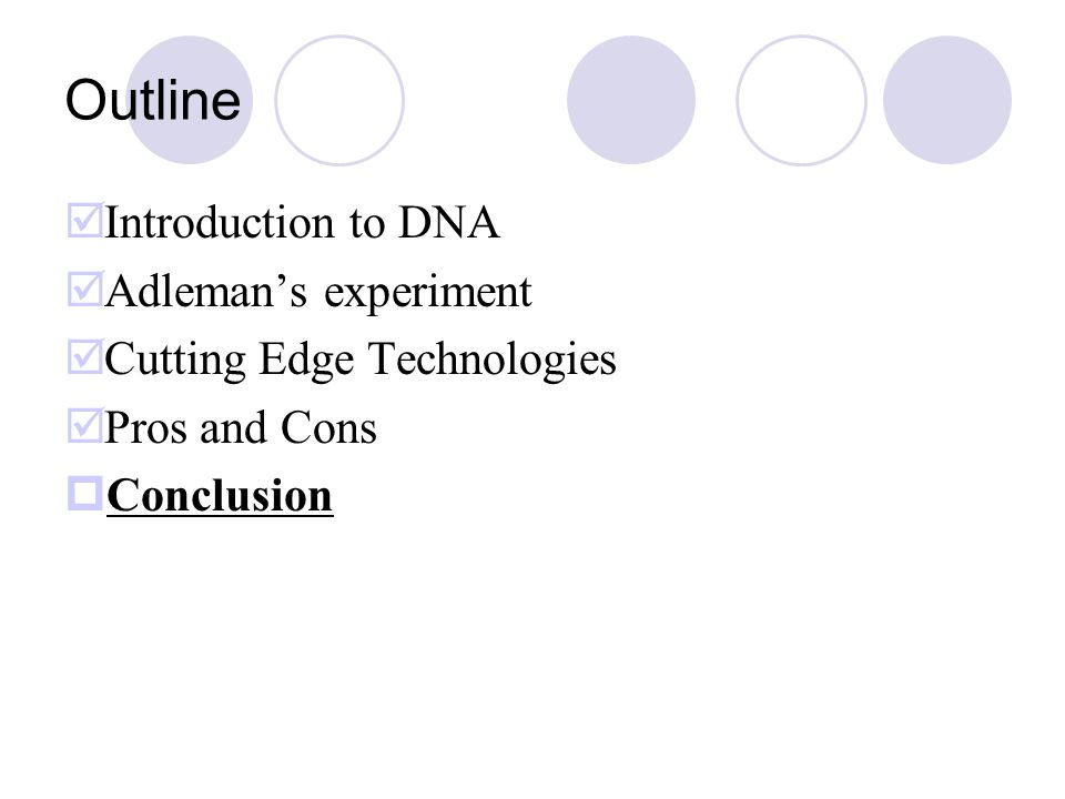 Outline  Introduction to DNA  Adleman's experiment  Cutting Edge Technologies  Pros and Cons  Conclusion
