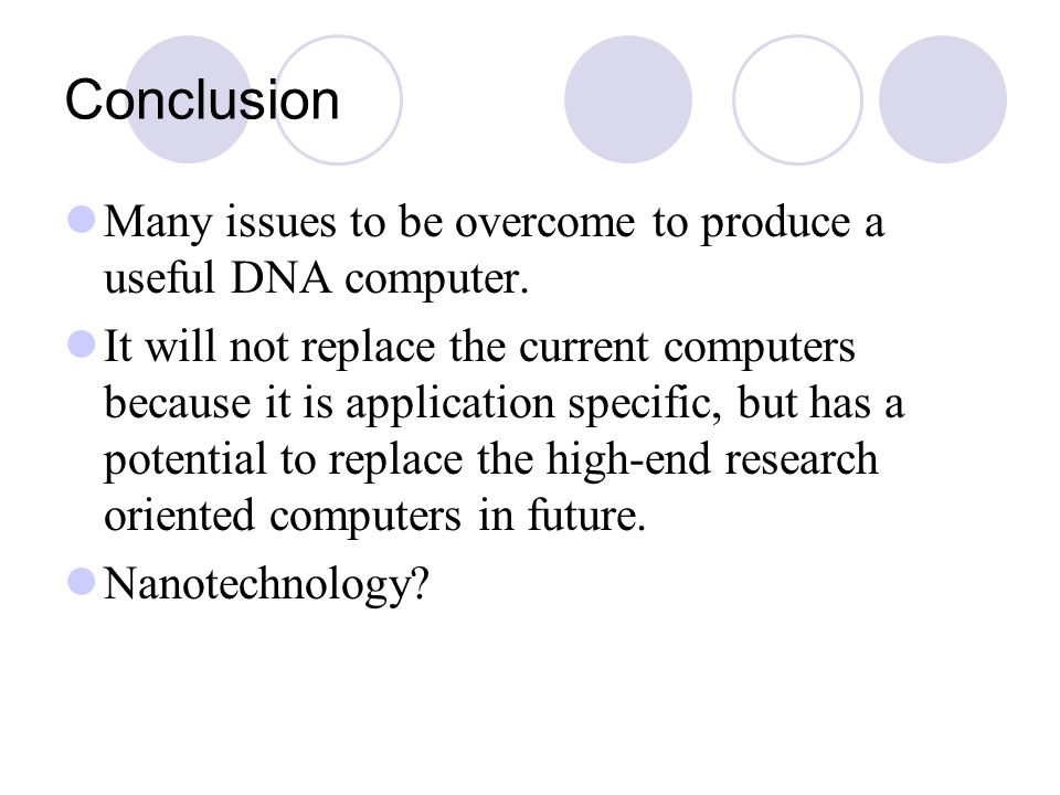 Conclusion Many issues to be overcome to produce a useful DNA computer. It will not replace the current computers because it is application specific,