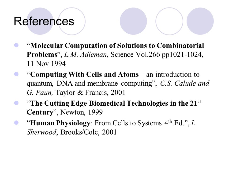 """References """"Molecular Computation of Solutions to Combinatorial Problems"""", L.M. Adleman, Science Vol.266 pp1021-1024, 11 Nov 1994 """"Computing With Cell"""