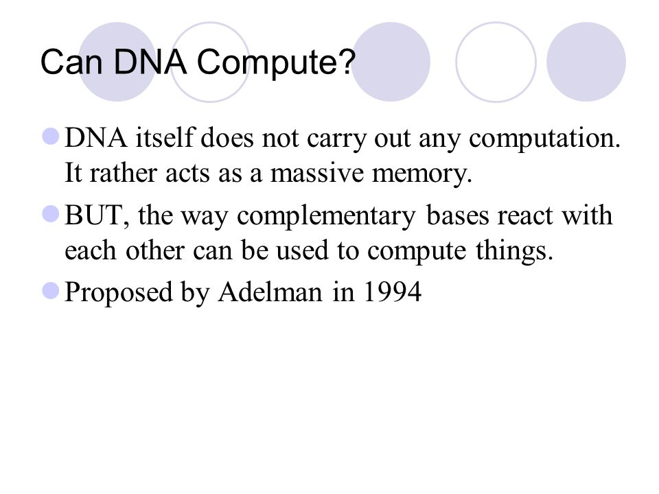 Can DNA Compute? DNA itself does not carry out any computation. It rather acts as a massive memory. BUT, the way complementary bases react with each o