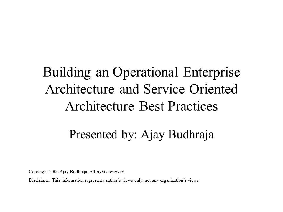 Building an Operational Enterprise Architecture and Service Oriented Architecture Best Practices Presented by: Ajay Budhraja Copyright 2006 Ajay Budhraja, All rights reserved Disclaimer: This information represents author's views only, not any organization's views