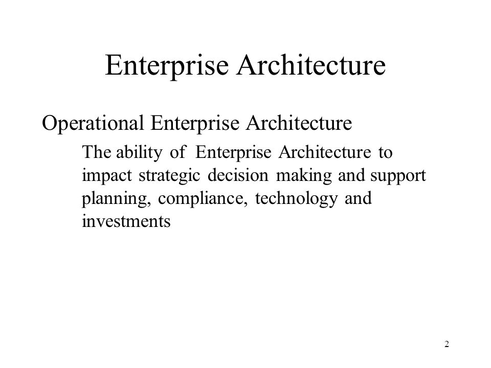2 Enterprise Architecture Operational Enterprise Architecture The ability of Enterprise Architecture to impact strategic decision making and support planning, compliance, technology and investments