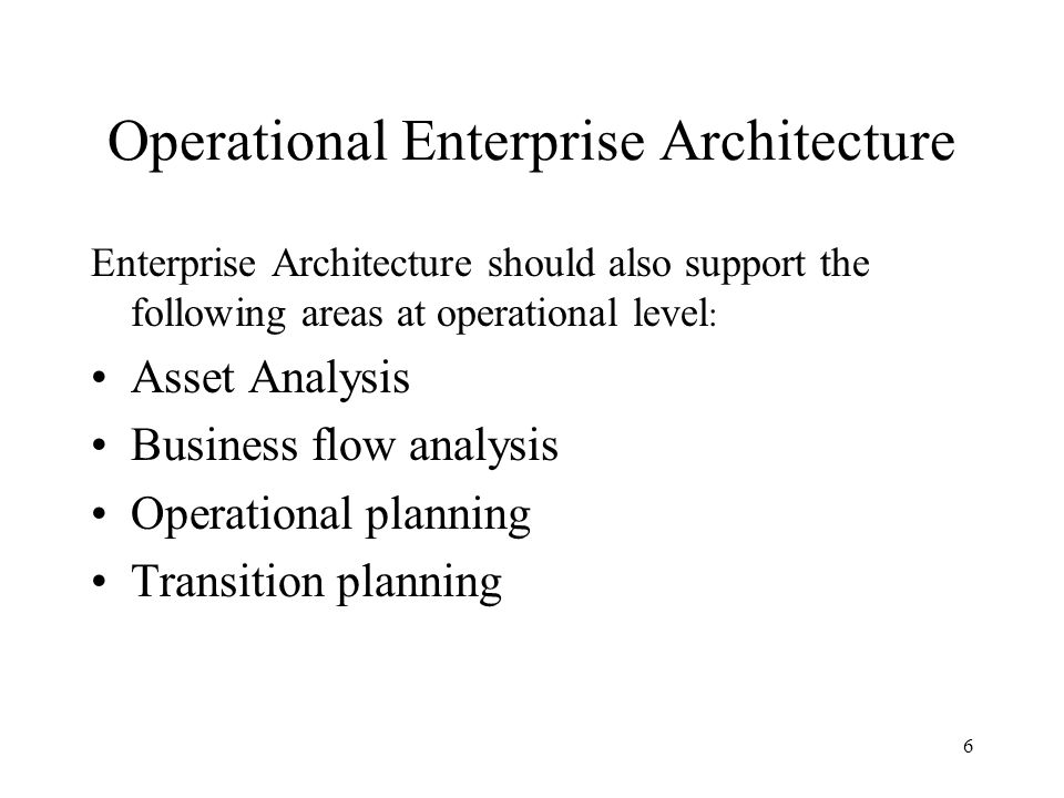 6 Operational Enterprise Architecture Enterprise Architecture should also support the following areas at operational level : Asset Analysis Business flow analysis Operational planning Transition planning
