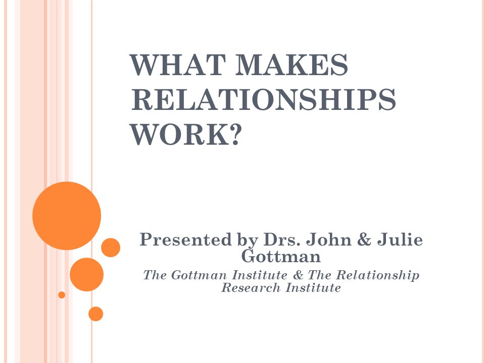 WHAT MAKES RELATIONSHIPS WORK. Presented by Drs.
