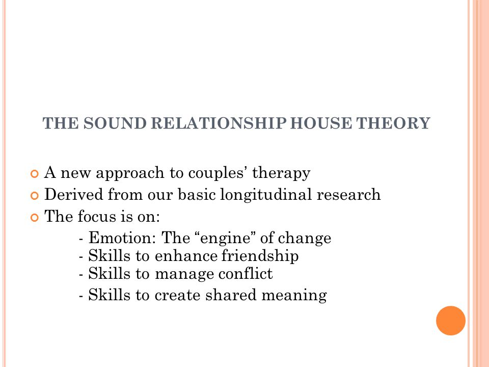 THE SOUND RELATIONSHIP HOUSE THEORY A new approach to couples' therapy Derived from our basic longitudinal research The focus is on: - Emotion: The engine of change - Skills to enhance friendship - Skills to manage conflict - Skills to create shared meaning
