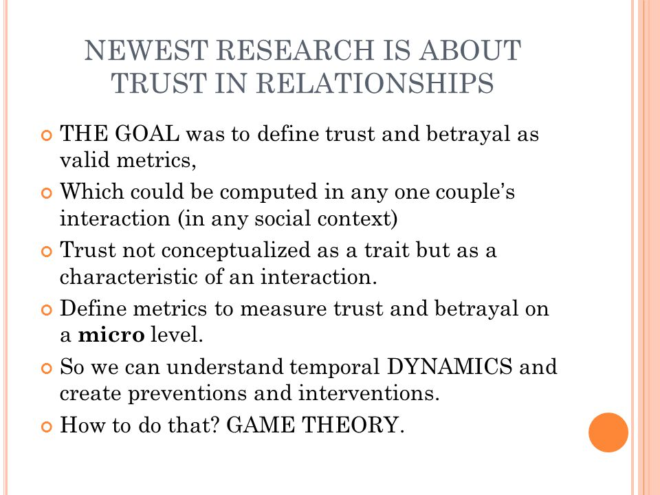 NEWEST RESEARCH IS ABOUT TRUST IN RELATIONSHIPS THE GOAL was to define trust and betrayal as valid metrics, Which could be computed in any one couple's interaction (in any social context) Trust not conceptualized as a trait but as a characteristic of an interaction.
