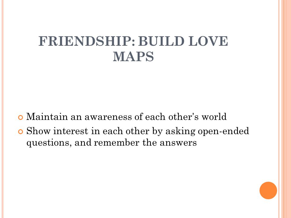 FRIENDSHIP: BUILD LOVE MAPS Maintain an awareness of each other's world Show interest in each other by asking open-ended questions, and remember the answers