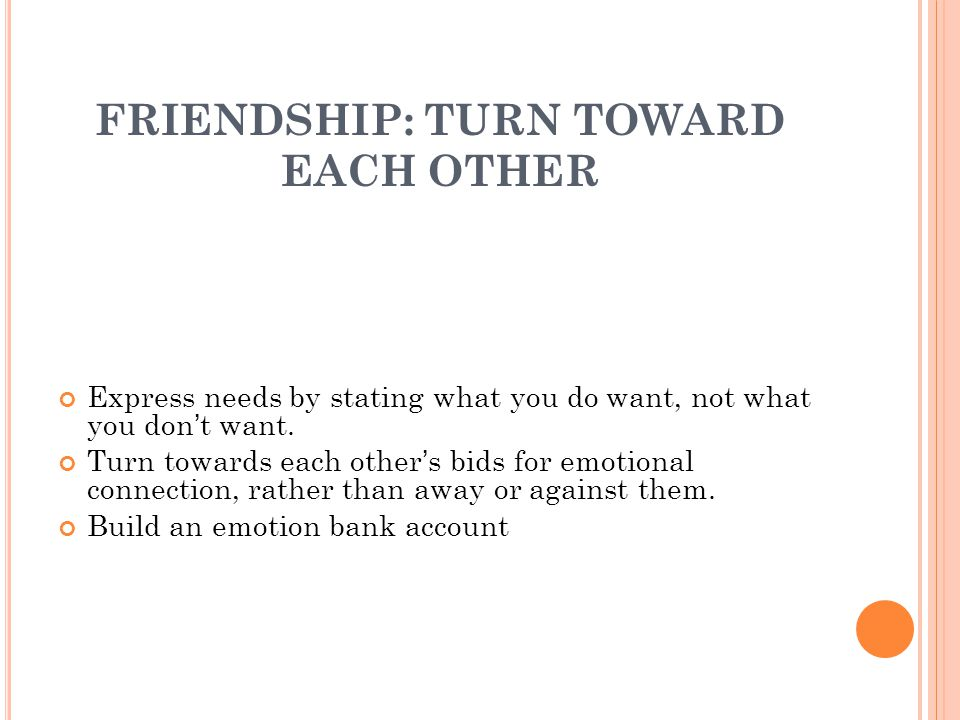 FRIENDSHIP: TURN TOWARD EACH OTHER Express needs by stating what you do want, not what you don't want.