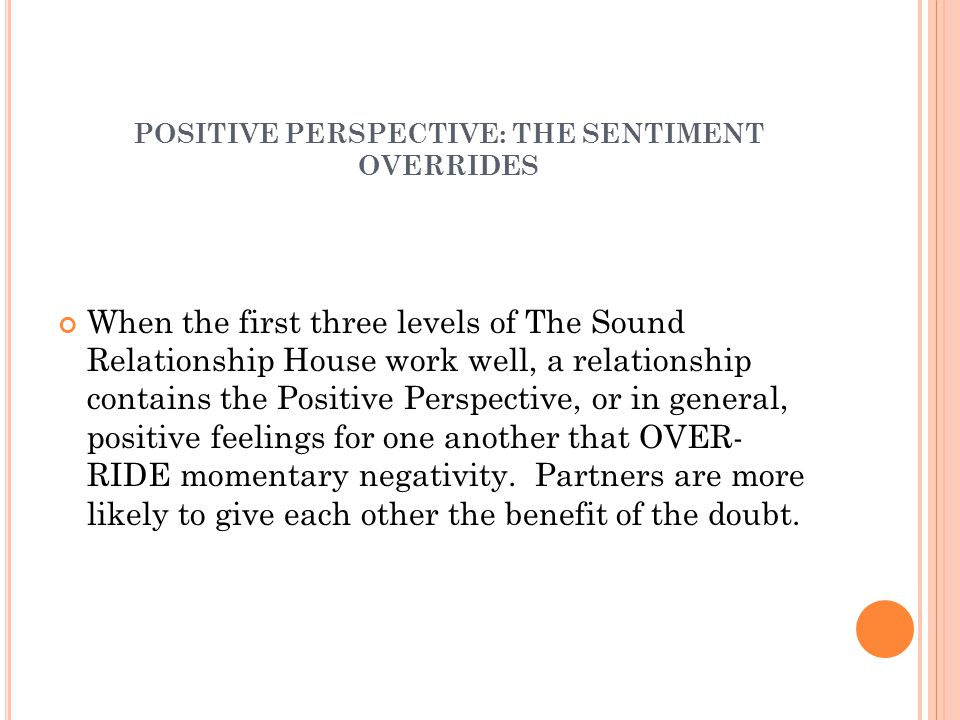POSITIVE PERSPECTIVE: THE SENTIMENT OVERRIDES When the first three levels of The Sound Relationship House work well, a relationship contains the Positive Perspective, or in general, positive feelings for one another that OVER- RIDE momentary negativity.