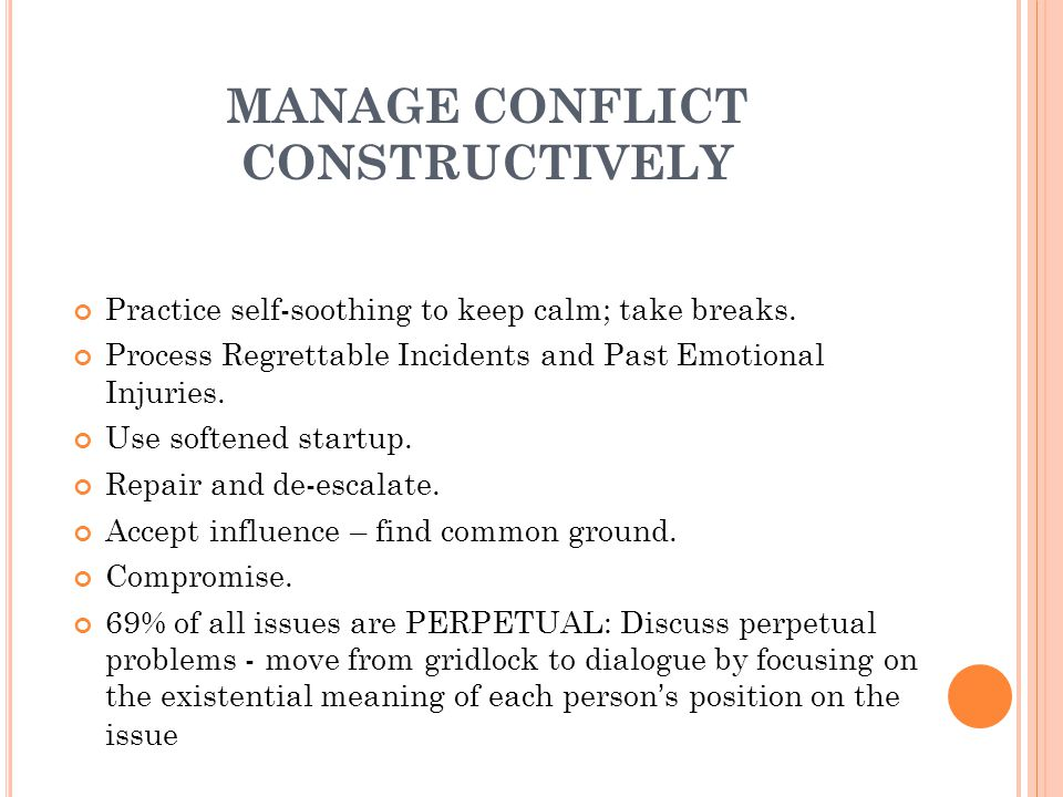 MANAGE CONFLICT CONSTRUCTIVELY Practice self-soothing to keep calm; take breaks.