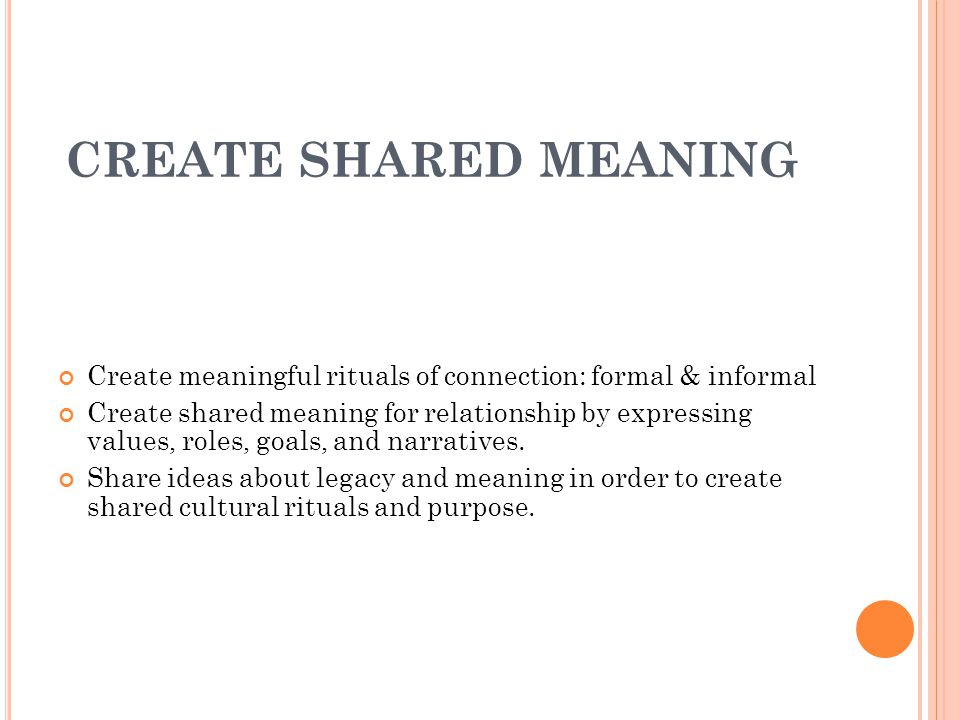 CREATE SHARED MEANING Create meaningful rituals of connection: formal & informal Create shared meaning for relationship by expressing values, roles, goals, and narratives.