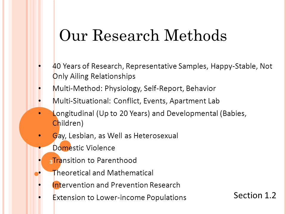 Our Research Methods 40 Years of Research, Representative Samples, Happy-Stable, Not Only Ailing Relationships Multi-Method: Physiology, Self-Report, Behavior Multi-Situational: Conflict, Events, Apartment Lab Longitudinal (Up to 20 Years) and Developmental (Babies, Children) Gay, Lesbian, as Well as Heterosexual Domestic Violence Transition to Parenthood Theoretical and Mathematical Intervention and Prevention Research Extension to Lower-income Populations Section 1.2 3