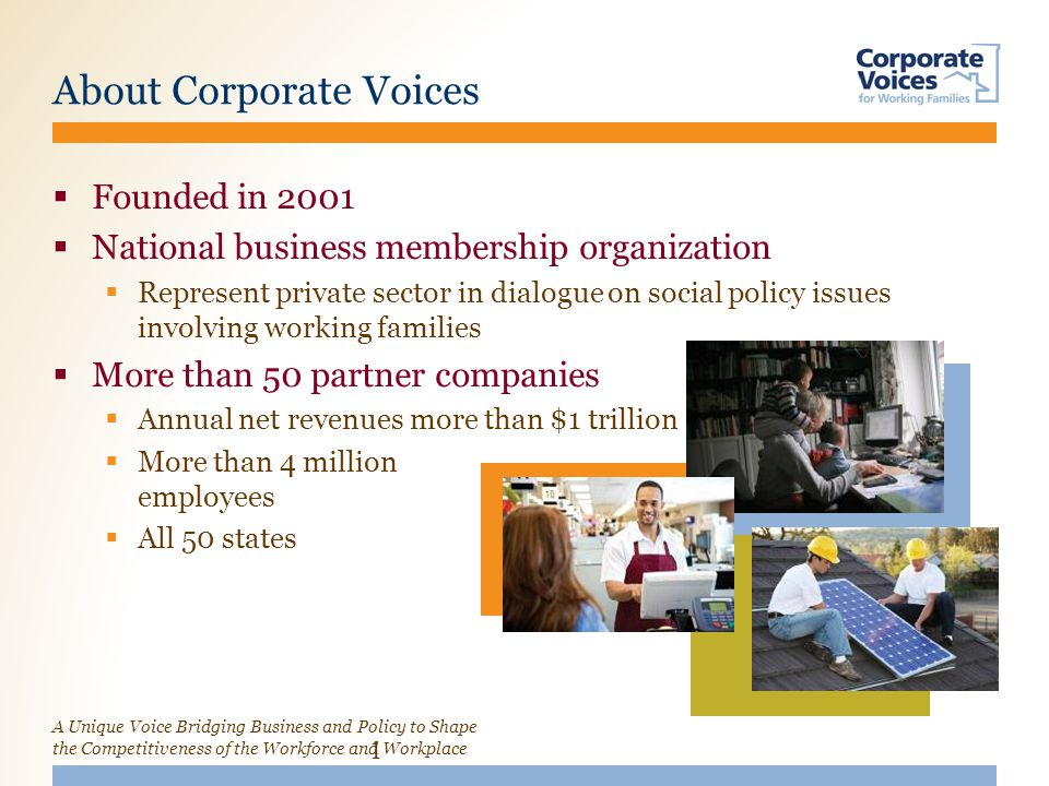 A Unique Voice Bridging Business and Policy to Shape the Competitiveness of the Workforce and Workplace About Corporate Voices 1  Founded in 2001  National business membership organization  Represent private sector in dialogue on social policy issues involving working families  More than 50 partner companies  Annual net revenues more than $1 trillion  More than 4 million employees  All 50 states