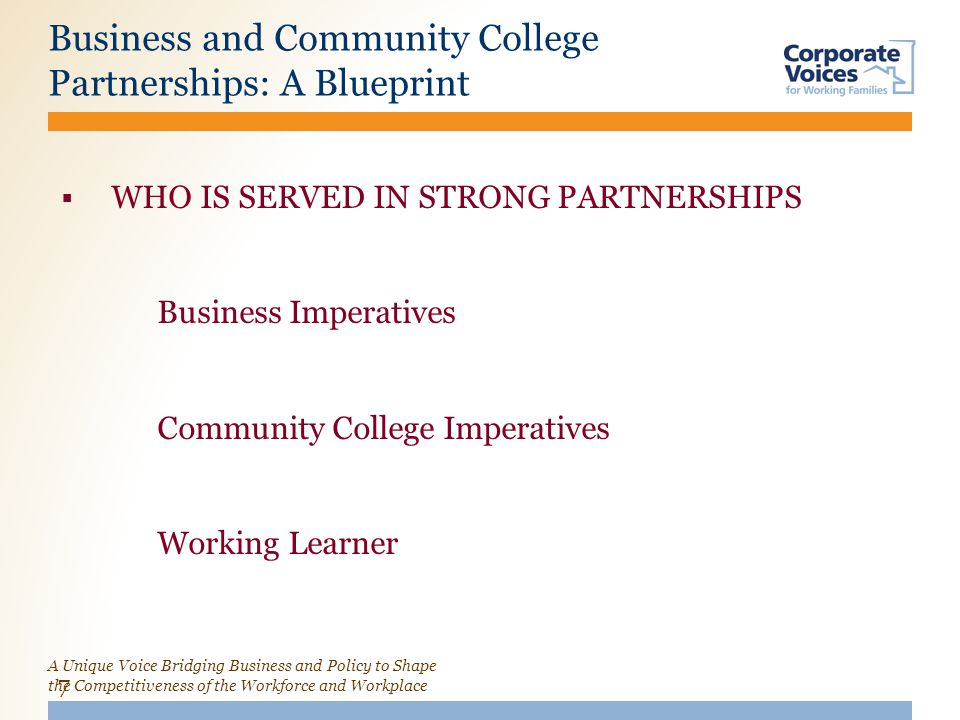 A Unique Voice Bridging Business and Policy to Shape the Competitiveness of the Workforce and Workplace Business and Community College Partnerships: A Blueprint 7  WHO IS SERVED IN STRONG PARTNERSHIPS Business Imperatives Community College Imperatives Working Learner