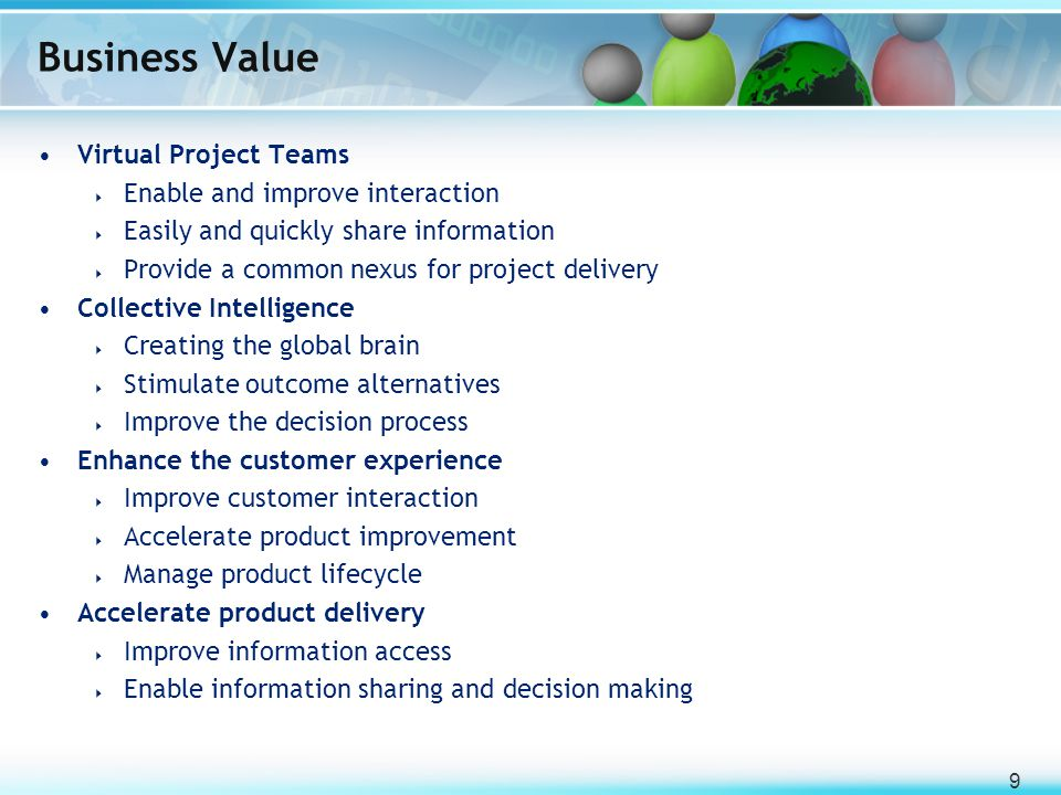 9 Business Value Virtual Project Teams  Enable and improve interaction  Easily and quickly share information  Provide a common nexus for project de