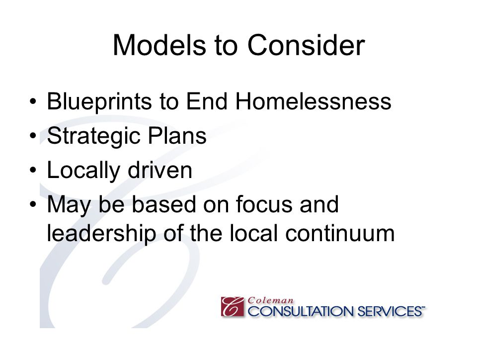 Models to Consider Blueprints to End Homelessness Strategic Plans Locally driven May be based on focus and leadership of the local continuum