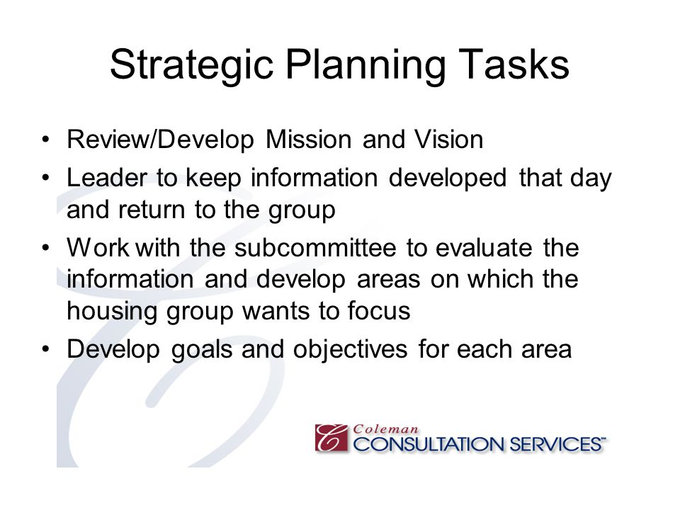 Strategic Planning Tasks Review/Develop Mission and Vision Leader to keep information developed that day and return to the group Work with the subcommittee to evaluate the information and develop areas on which the housing group wants to focus Develop goals and objectives for each area