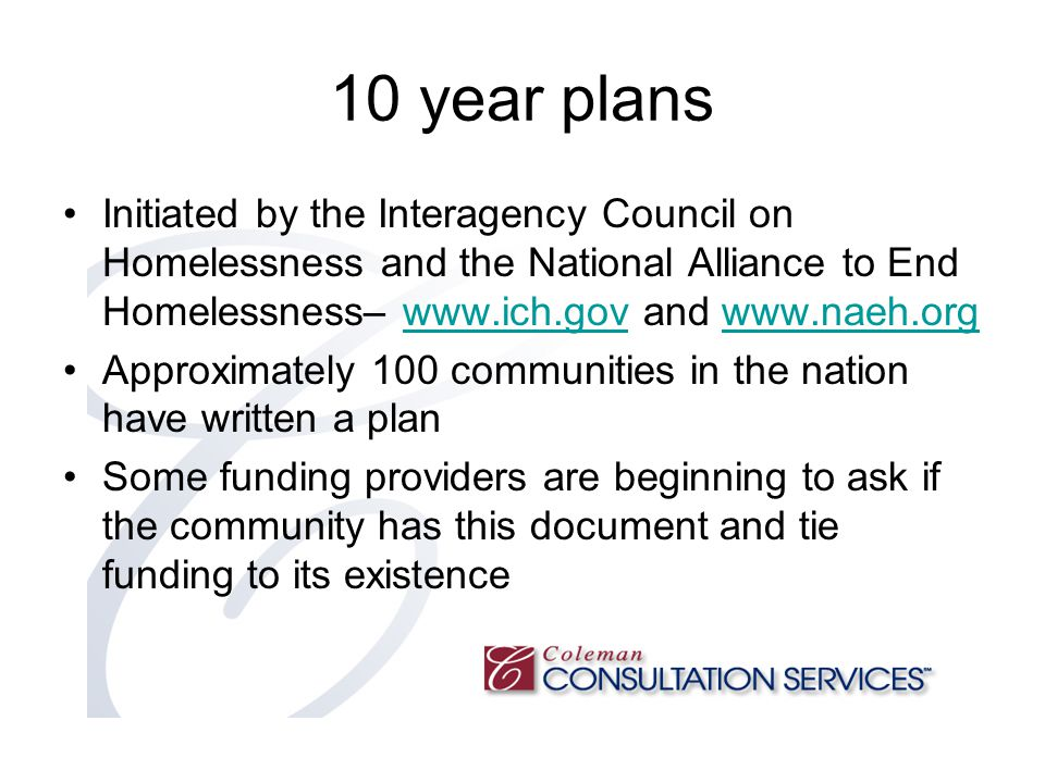 10 year plans Initiated by the Interagency Council on Homelessness and the National Alliance to End Homelessness– www.ich.gov and www.naeh.orgwww.ich.govwww.naeh.org Approximately 100 communities in the nation have written a plan Some funding providers are beginning to ask if the community has this document and tie funding to its existence