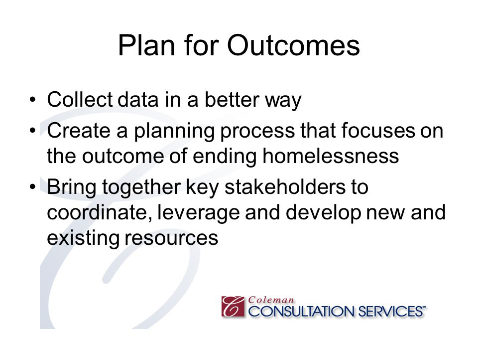 Plan for Outcomes Collect data in a better way Create a planning process that focuses on the outcome of ending homelessness Bring together key stakeholders to coordinate, leverage and develop new and existing resources