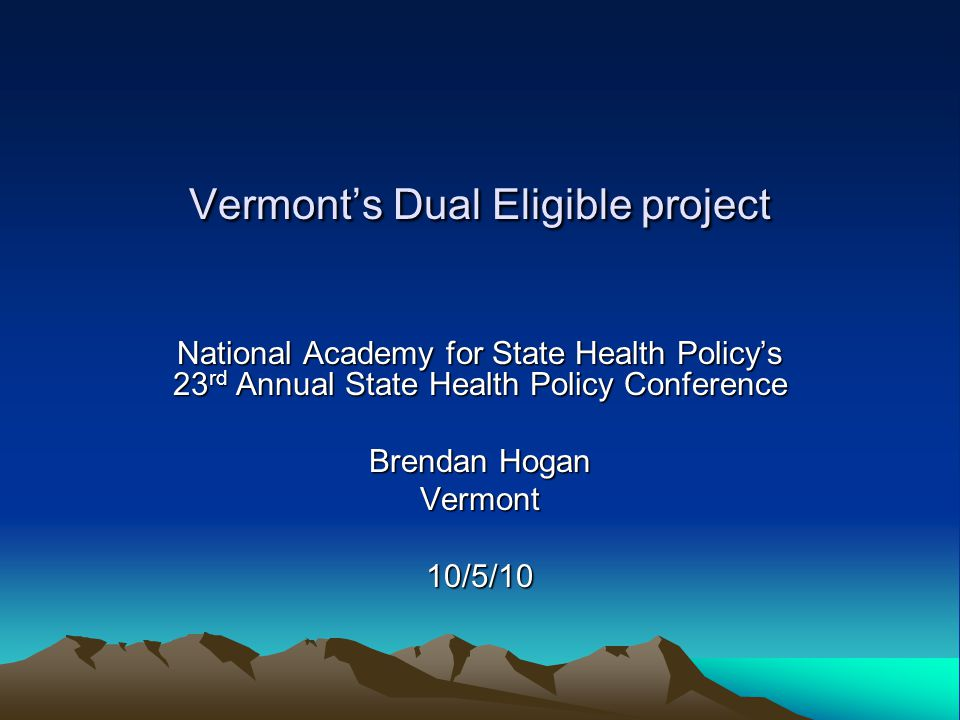 Vermont's Dual Eligible project National Academy for State Health Policy's 23 rd Annual State Health Policy Conference Brendan Hogan Vermont10/5/10