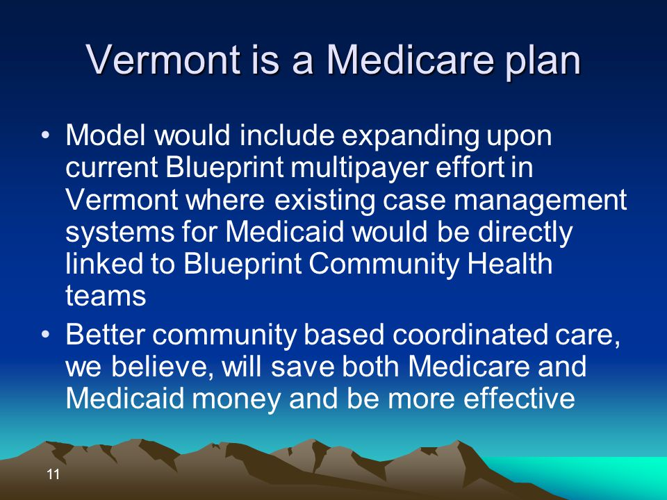 Vermont is a Medicare plan Model would include expanding upon current Blueprint multipayer effort in Vermont where existing case management systems for Medicaid would be directly linked to Blueprint Community Health teams Better community based coordinated care, we believe, will save both Medicare and Medicaid money and be more effective 11