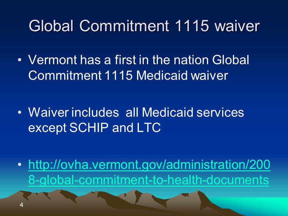 Global Commitment 1115 waiver Vermont has a first in the nation Global Commitment 1115 Medicaid waiver Waiver includes all Medicaid services except SCHIP and LTC http://ovha.vermont.gov/administration/200 8-global-commitment-to-health-documentshttp://ovha.vermont.gov/administration/200 8-global-commitment-to-health-documents 4