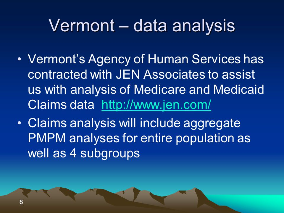 Vermont – data analysis Vermont's Agency of Human Services has contracted with JEN Associates to assist us with analysis of Medicare and Medicaid Claims data http://www.jen.com/http://www.jen.com/ Claims analysis will include aggregate PMPM analyses for entire population as well as 4 subgroups 8