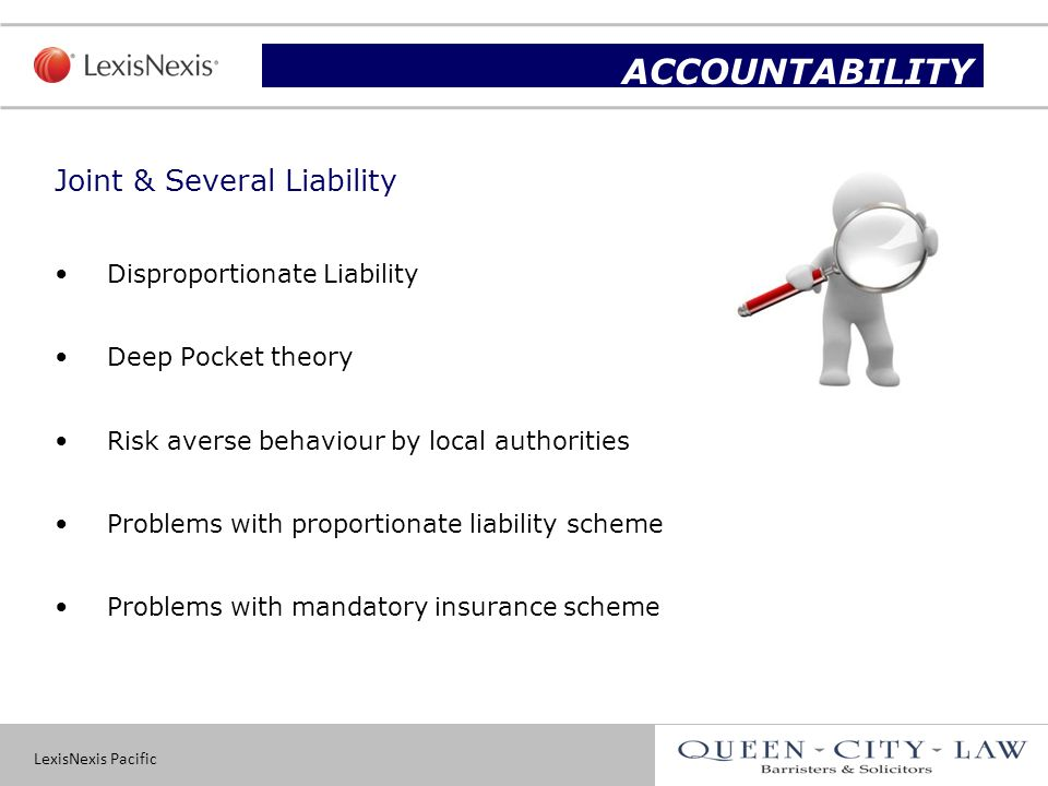 LexisNexis Pacific 13 Joint & Several Liability Disproportionate Liability Deep Pocket theory Risk averse behaviour by local authorities Problems with proportionate liability scheme Problems with mandatory insurance scheme Slide title ACCOUNTABILITY