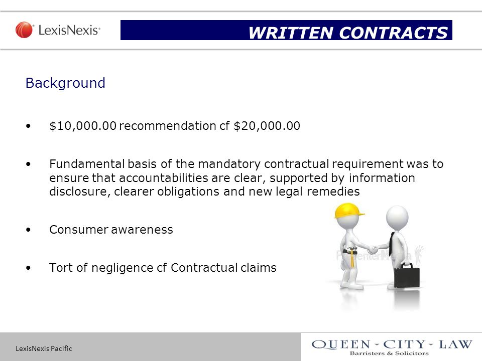 LexisNexis Pacific 15 Background $10,000.00 recommendation cf $20,000.00 Fundamental basis of the mandatory contractual requirement was to ensure that accountabilities are clear, supported by information disclosure, clearer obligations and new legal remedies Consumer awareness Tort of negligence cf Contractual claims Slide title WRITTEN CONTRACTS