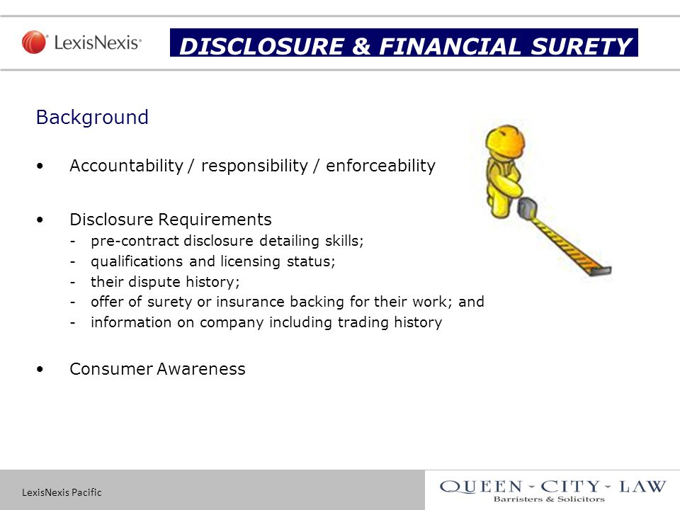 LexisNexis Pacific 19 Background Accountability / responsibility / enforceability Disclosure Requirements -pre-contract disclosure detailing skills; -qualifications and licensing status; -their dispute history; -offer of surety or insurance backing for their work; and -information on company including trading history Consumer Awareness Slide title DISCLOSURE & FINANCIAL SURETY