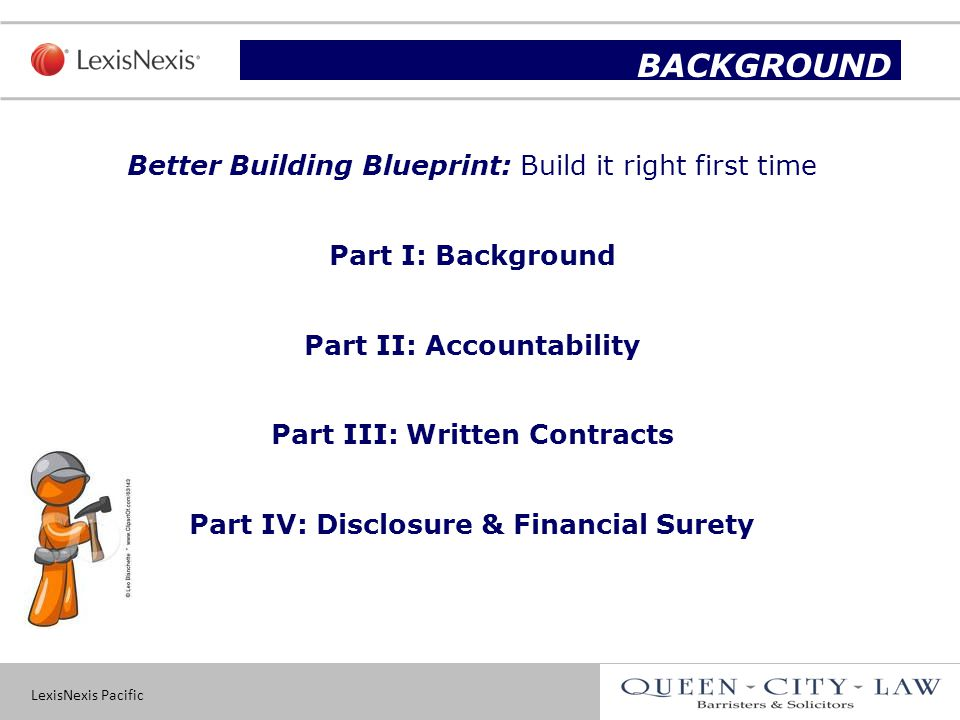 LexisNexis Pacific 2 Slide title BACKGROUND Better Building Blueprint: Build it right first time Part I: Background Part II: Accountability Part III: Written Contracts Part IV: Disclosure & Financial Surety