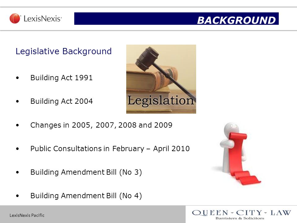 LexisNexis Pacific 5 Legislative Background Building Act 1991 Building Act 2004 Changes in 2005, 2007, 2008 and 2009 Public Consultations in February – April 2010 Building Amendment Bill (No 3) Building Amendment Bill (No 4) Slide title BACKGROUND