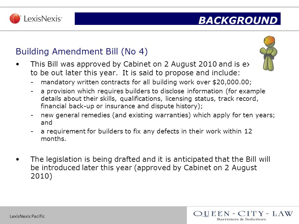 LexisNexis Pacific 7 Building Amendment Bill (No 4) This Bill was approved by Cabinet on 2 August 2010 and is expected to be out later this year.