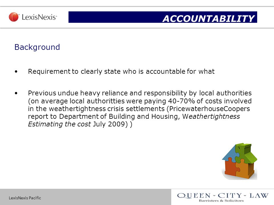 LexisNexis Pacific 9 Background Requirement to clearly state who is accountable for what Previous undue heavy reliance and responsibility by local authorities (on average local authoritties were paying 40-70% of costs involved in the weathertightness crisis settlements (PricewaterhouseCoopers report to Department of Building and Housing, Weathertightness Estimating the cost July 2009) ) Slide title ACCOUNTABILITY