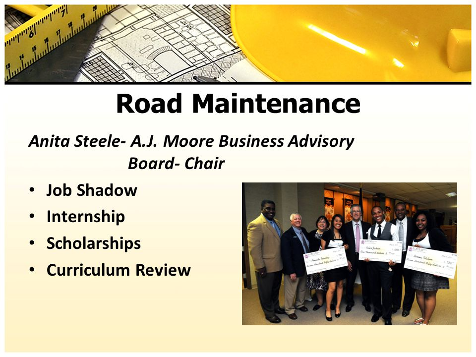 Road Maintenance Anita Steele- A.J. Moore Business Advisory Board- Chair Job Shadow Internship Scholarships Curriculum Review
